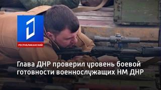 Глава ДНР проверил уровень боевой готовности военнослужащих НМ ДНР