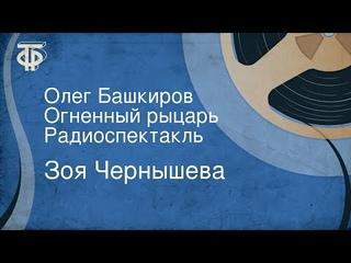 Зоя Чернышева. Олег Башкиров. Огненный рыцарь. Радиоспектакль (1977)