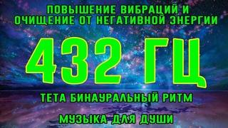 432 Гц - Повышение вибраций и очищение от негативной энергии   Тета бинаурал. ритм   Музыка для души