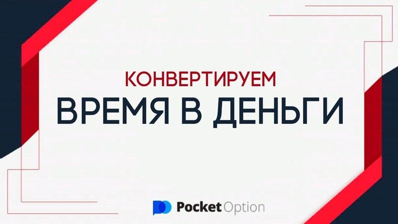 ПРЕВРАЩАЕМ ВРЕМЯ В ДЕНЬГИ ТОРГОВЛЯ В POCKET OPTION