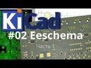 02. KiCad эпизод 2. Редактор схем Eeschema часть 1.
