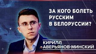 Кирилл Аверьянов-Минский: за кого болеть русским в Белоруссии?