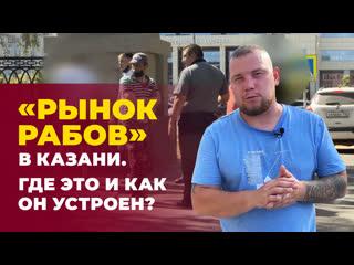 Рынок рабов в Казани. Где он находится, как устроен и реально ли найти работу
