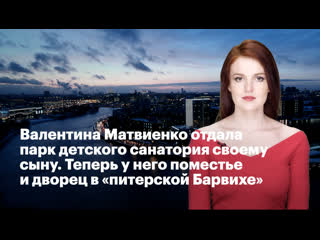 Валентина Матвиенко отдала парк детского санатория своему сыну. Теперь у него поместье и дворец в питерской Барвихе