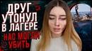 ДРУГ УТОНУЛ В ЛЕТНЕМ ЛАГЕРЕ / ОН МОГ НАС УБИТЬ..