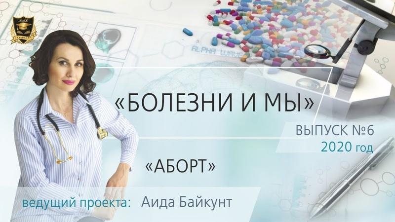 БОЛЕЗНИ И МЫ Аборт Аида Байкунт Выпуск № 6