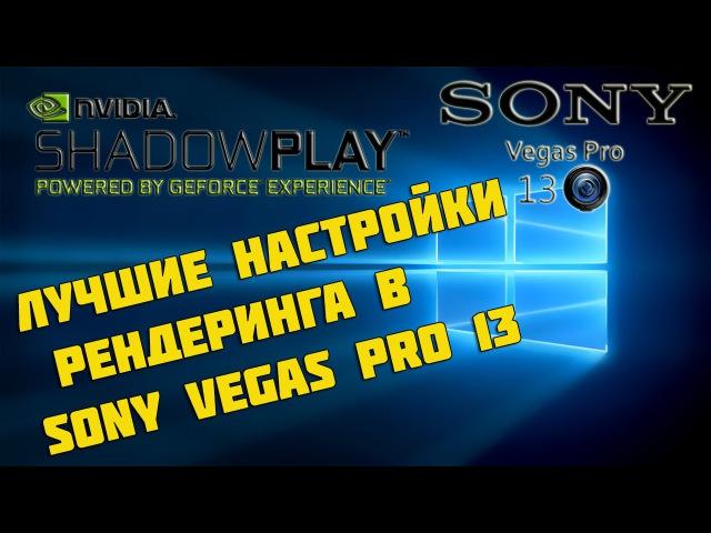 Лучшие настройки рендеринга в Sony Vegas Pro 13 Shadowplay для записи