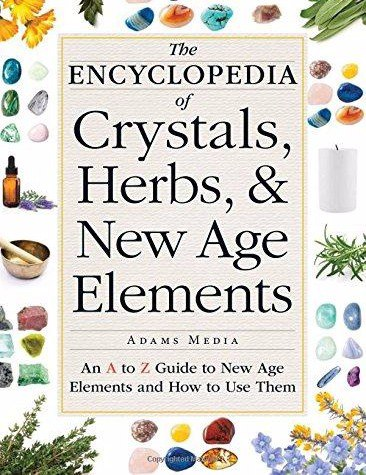 The Encyclopedia of Crystals- Herbs- and New Age Elements An A to Z Guide to New Age Elements and How to Use Them