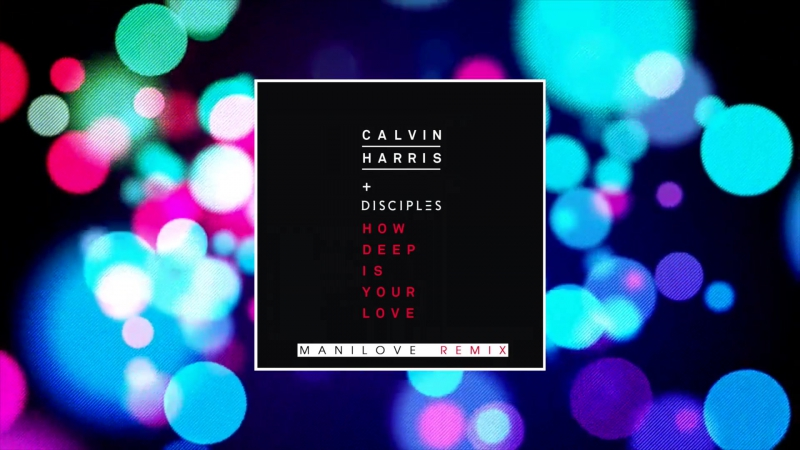 Calvin Harris ft Disciples How Deep Is Your Love Manilove remix