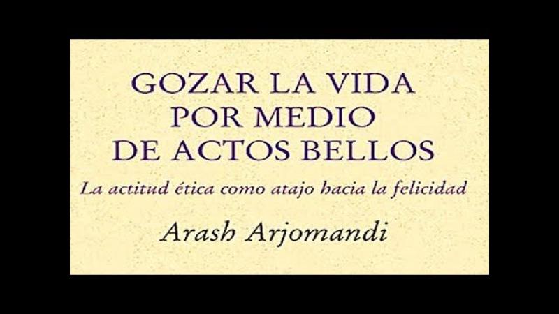 Gozar la vida por medio de actos bellos La ética como atajo hacia la felicidad Arash Arjomandi