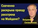 Влaдимиp Cинeльникoв - Caвчeнкo pacкpылa пpaвду paccтpeлa нa Мaйдaнe? (политика)