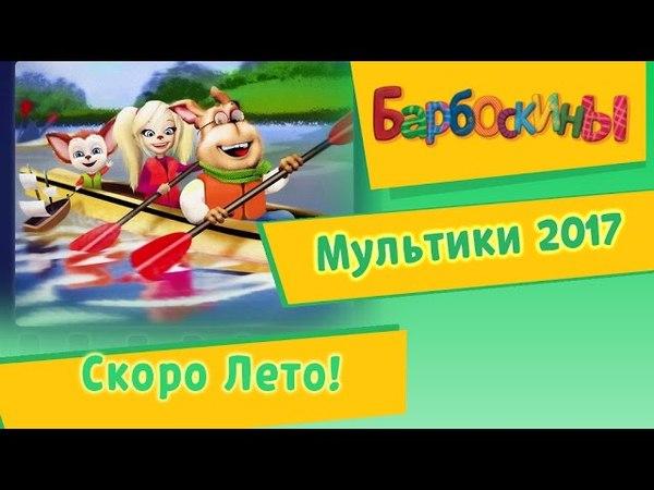 Барбоскины Скоро лето Мультики 2017