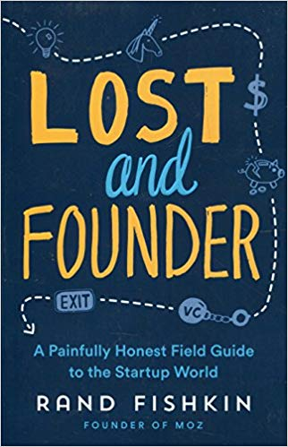 Lost and Founder  A Painfully Honest Field Guide to the Startup World by Rand Fishkin