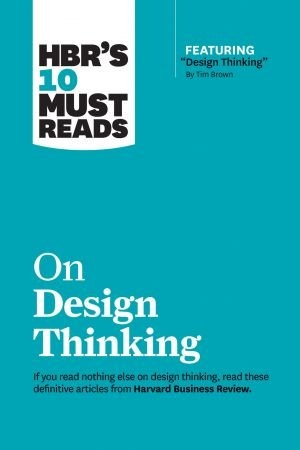 HBRs 10 Must Reads on Design Thinking - Harvard Business Review