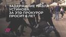 Задержание Павла Устинова за которое прокурор просит 6 лет