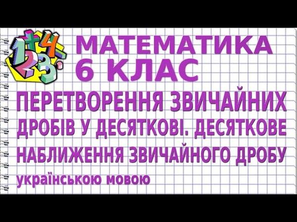 ПЕРЕТВОРЕННЯ ЗВИЧАЙНИХ ДРОБІВ У ДЕСЯТКОВІ. ДЕСЯТКОВЕ НАБЛИЖЕННЯ ЗВИЧАЙНОГО ДРОБУ | МАТЕМАТИКА 6 клас