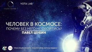 Человек в космосе: почему без него не обойтись? Павел Шубин