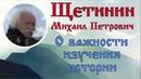 Щетинин Михаил Петрович - О важности изучения истории
