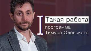«ТАКАЯ РАБОТА» С ТИМУРОМ ОЛЕВСКИМ. Программа о людях, которые создают новейшую историю
