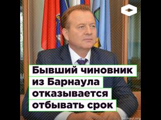 Бывший чиновник из Барнаула отказывается отбывать срок I ROMB