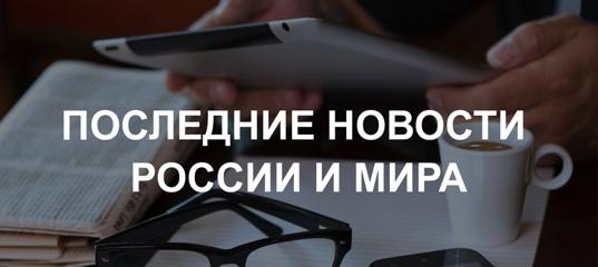 Новости Mail.ru: Последние новости России и мира