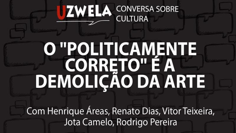 O politicamente correto é a demolição da arte, Uzwela - conversa sobre cultura
