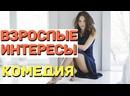 Молодежная комедия, никого не оставит равнодушным - ВЗРОСЛЫЕ ИНТЕРЕСЫ Русские комедии 2021 новинки