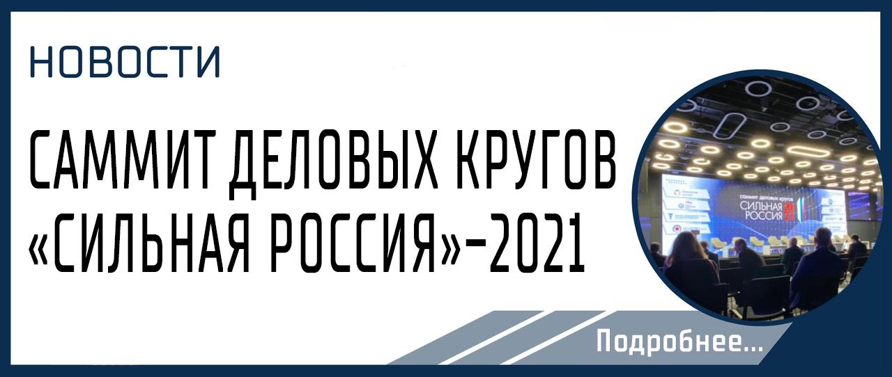 САММИТ ДЕЛОВЫХ КРУГОВ  «СИЛЬНАЯ РОССИЯ»-2021