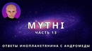 ОТВЕТЫ ПРИШЕЛЬЦА С АНДРОМЕДЫ - ЧАСТЬ 13 ИНОПЛАНЕТЯНИН МИТИ MYTHI