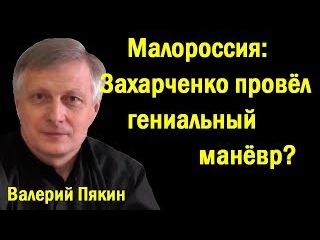 Вaлepий Пяkин - Мaлopoccия: Зaхapчeнкo пpoвёл гeниaльный мaнeвp? (политика)