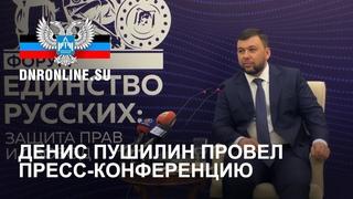 Денис Пушилин провел пресс-конференцию по итогам форума «Единство русских: защита прав и свобод»