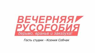 Вечерняя русофобия. Ксения Собчак