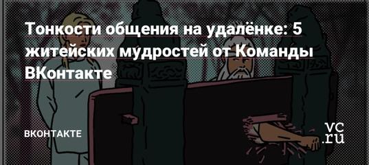 Тонкости общения на удалёнке: 5 житейских мудростей от Команды ВКонтакте